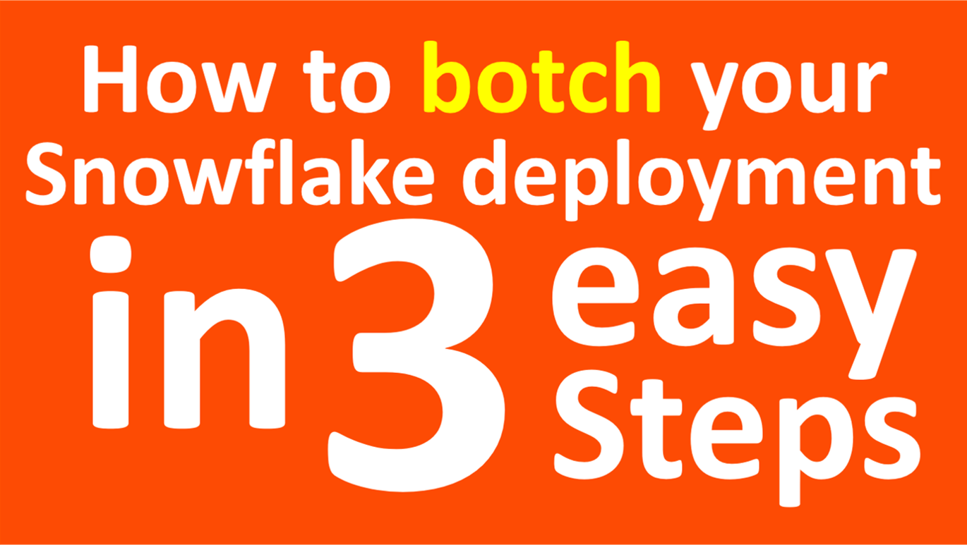 How to Botch a Snowflake Deployment in 3 Easy Steps